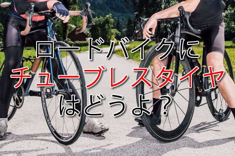 ロードバイクにチューブレスタイヤはどうよ?/おすすめ9本